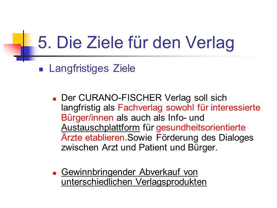 5. Die Ziele für den Verlag Langfristiges Ziele Der CURANO-FISCHER Verlag soll sich langfristig als Fachverlag sowohl für interessierte Bürger/innen a