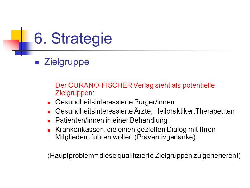 6. Strategie Zielgruppe Der CURANO-FISCHER Verlag sieht als potentielle Zielgruppen: Gesundheitsinteressierte Bürger/innen Gesundheitsinteressierte Är