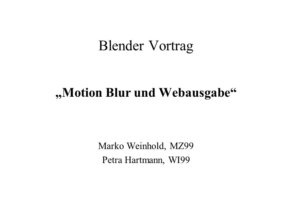 Blender Vortrag Motion Blur und Webausgabe Marko Weinhold, MZ99 Petra Hartmann, WI99