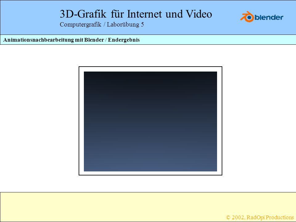 3D-Grafik für Internet und Video Computergrafik / Laborübung 5 Animationsnachbearbeitung mit Blender / Endergebnis © 2002, RadOpi Productions