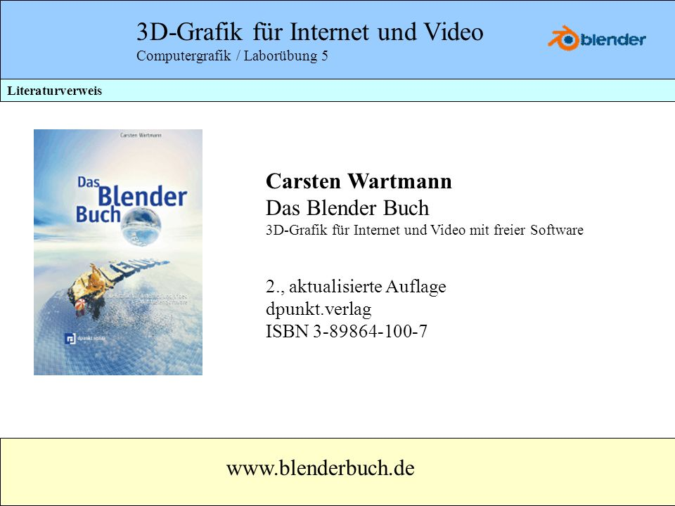 3D-Grafik für Internet und Video Computergrafik / Laborübung 5 Literaturverweis Carsten Wartmann Das Blender Buch 3D-Grafik für Internet und Video mit