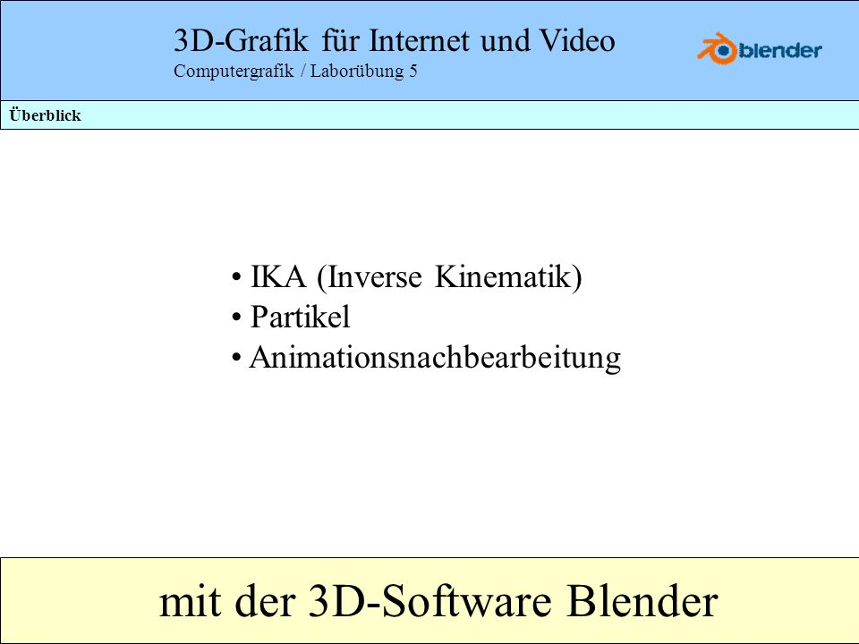 3D-Grafik für Internet und Video Computergrafik / Laborübung 5 IKA (Inverse Kinematik) Partikel Animationsnachbearbeitung mit der 3D-Software Blender