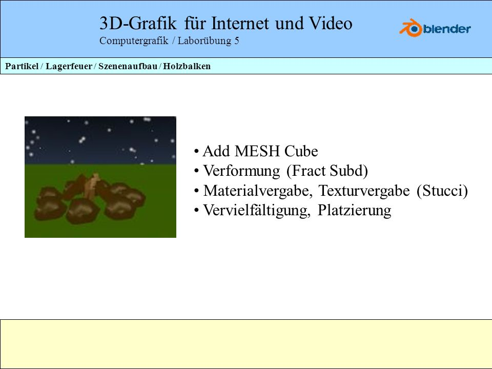 3D-Grafik für Internet und Video Computergrafik / Laborübung 5 Add MESH Cube Verformung (Fract Subd) Materialvergabe, Texturvergabe (Stucci) Vervielfä