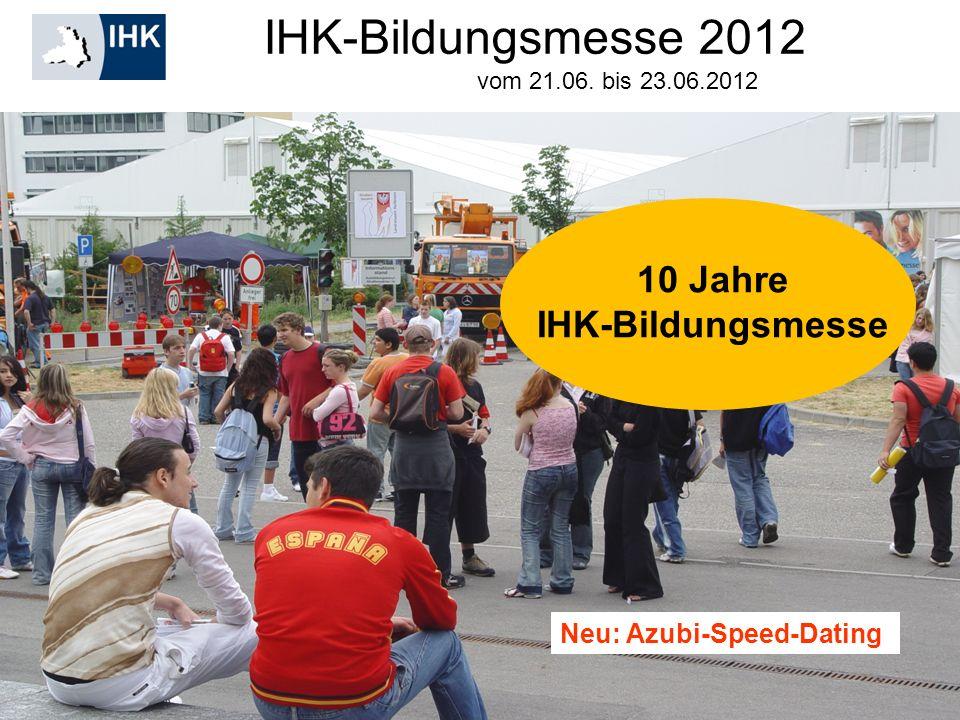 IHK-Bildungsmesse 2012 Neu: Azubi-Speed-Dating vom 21.06. bis 23.06.2012 10 Jahre IHK-Bildungsmesse