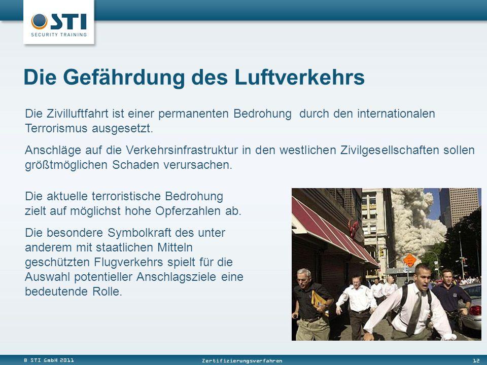 © STI GmbH 2011 12 Zertifizierungsverfahren Die Gefährdung des Luftverkehrs Die Zivilluftfahrt ist einer permanenten Bedrohung durch den internationalen Terrorismus ausgesetzt.