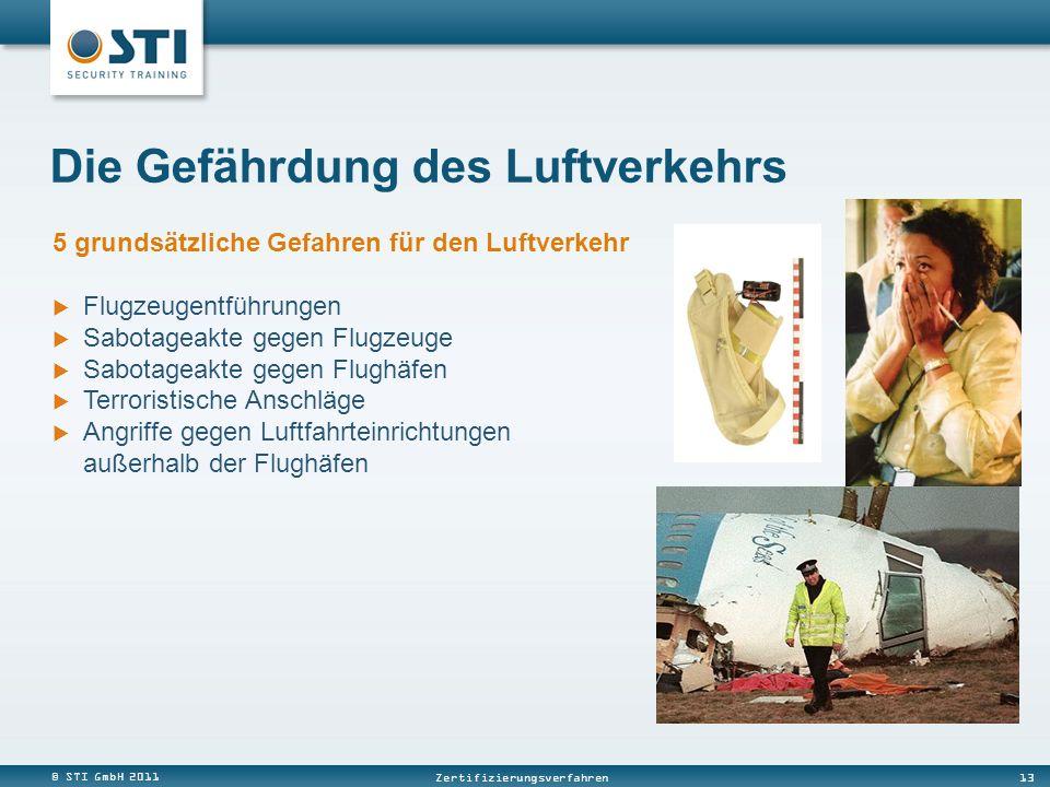 © STI GmbH 2011 13 Zertifizierungsverfahren 5 grundsätzliche Gefahren für den Luftverkehr Flugzeugentführungen Sabotageakte gegen Flugzeuge Sabotageakte gegen Flughäfen Terroristische Anschläge Angriffe gegen Luftfahrteinrichtungen außerhalb der Flughäfen Die Gefährdung des Luftverkehrs