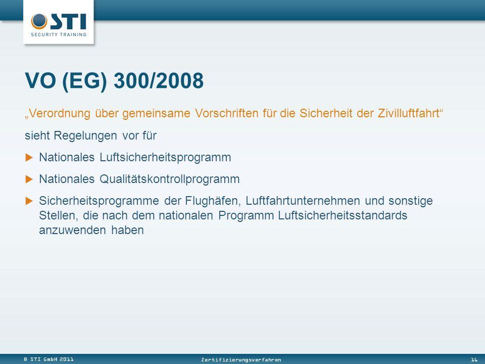 © STI GmbH 2011 16 Zertifizierungsverfahren Verordnung über gemeinsame Vorschriften für die Sicherheit der Zivilluftfahrt sieht Regelungen vor für Nationales Luftsicherheitsprogramm Nationales Qualitätskontrollprogramm Sicherheitsprogramme der Flughäfen, Luftfahrtunternehmen und sonstige Stellen, die nach dem nationalen Programm Luftsicherheitsstandards anzuwenden haben VO (EG) 300/2008