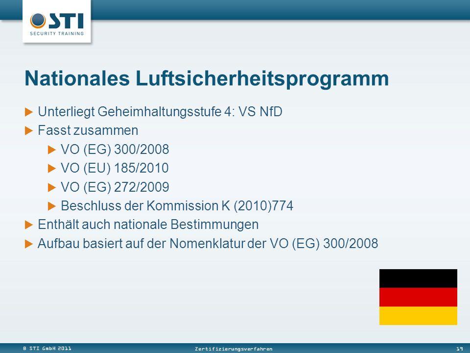 © STI GmbH 2011 19 Zertifizierungsverfahren Unterliegt Geheimhaltungsstufe 4: VS NfD Fasst zusammen VO (EG) 300/2008 VO (EU) 185/2010 VO (EG) 272/2009 Beschluss der Kommission K (2010)774 Enthält auch nationale Bestimmungen Aufbau basiert auf der Nomenklatur der VO (EG) 300/2008 Nationales Luftsicherheitsprogramm