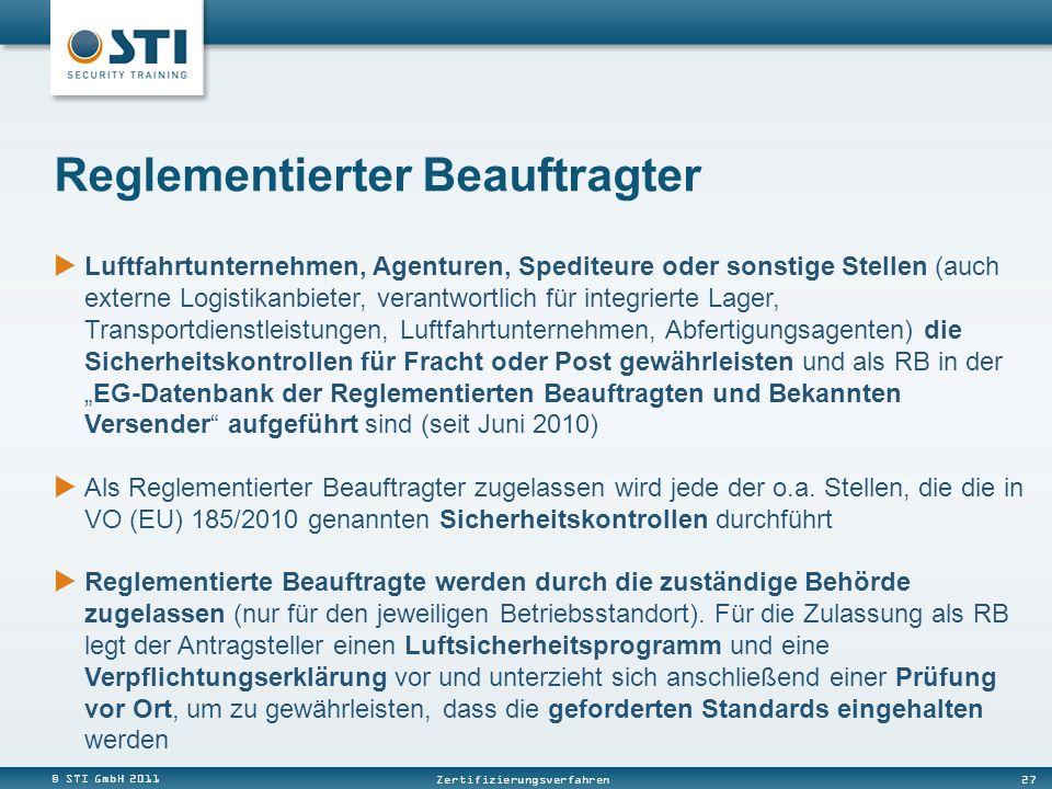 © STI GmbH 2011 27 Zertifizierungsverfahren Luftfahrtunternehmen, Agenturen, Spediteure oder sonstige Stellen (auch externe Logistikanbieter, verantwortlich für integrierte Lager, Transportdienstleistungen, Luftfahrtunternehmen, Abfertigungsagenten) die Sicherheitskontrollen für Fracht oder Post gewährleisten und als RB in derEG-Datenbank der Reglementierten Beauftragten und Bekannten Versender aufgeführt sind (seit Juni 2010) Als Reglementierter Beauftragter zugelassen wird jede der o.a.