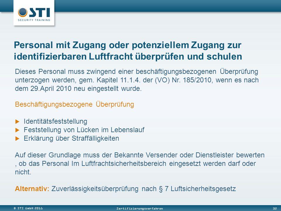 © STI GmbH 2011 32 Zertifizierungsverfahren Personal mit Zugang oder potenziellem Zugang zur identifizierbaren Luftfracht überprüfen und schulen Dieses Personal muss zwingend einer beschäftigungsbezogenen Überprüfung unterzogen werden, gem.