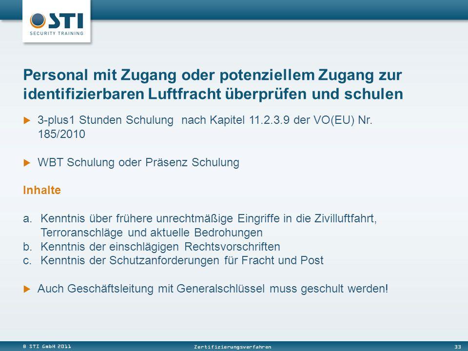 © STI GmbH 2011 33 Zertifizierungsverfahren 3-plus1 Stunden Schulung nach Kapitel 11.2.3.9 der VO(EU) Nr. 185/2010 WBT Schulung oder Präsenz Schulung