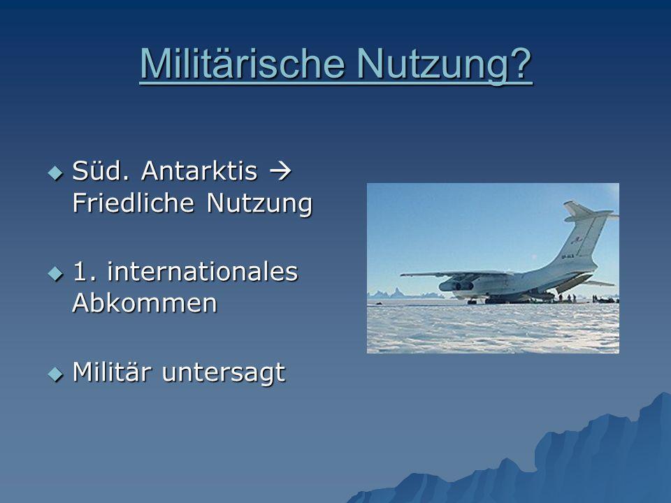 Militärische Nutzung? Militärische Nutzung? Süd. Antarktis Friedliche Nutzung Süd. Antarktis Friedliche Nutzung 1. internationales Abkommen 1. interna