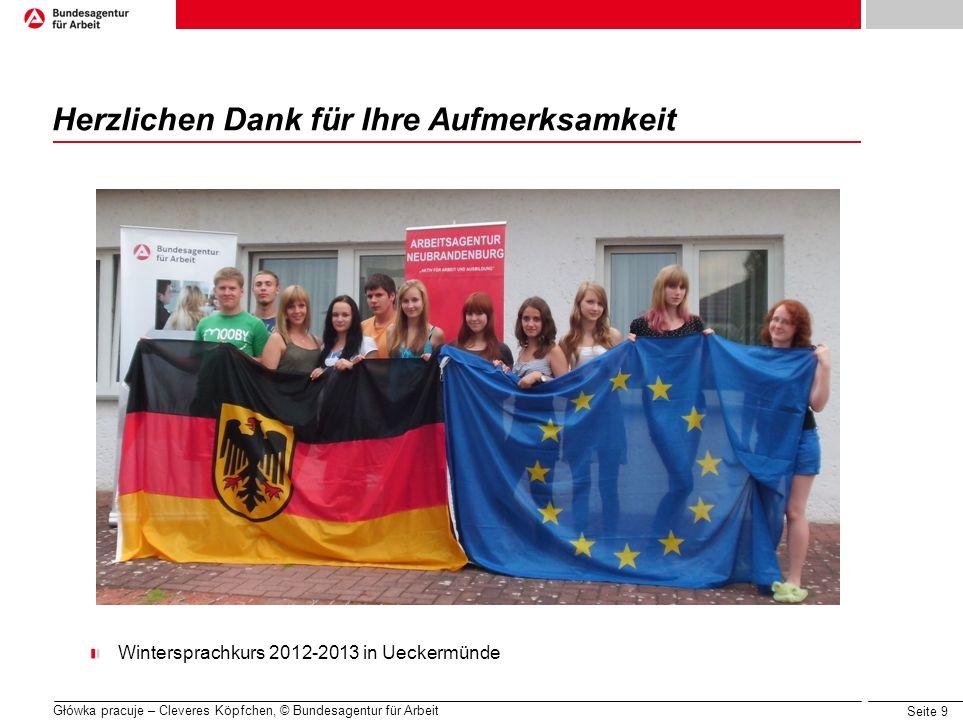 Seite 9 Główka pracuje – Cleveres Köpfchen, © Bundesagentur für Arbeit Herzlichen Dank für Ihre Aufmerksamkeit Wintersprachkurs 2012-2013 in Ueckermün