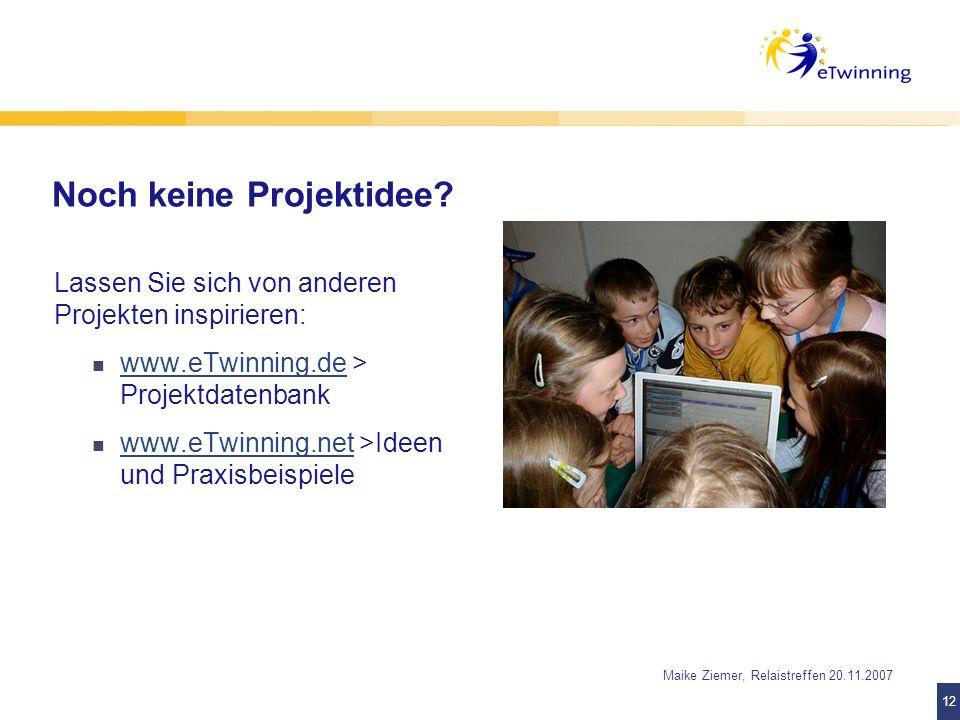 12 Maike Ziemer, Relaistreffen 20.11.2007 Noch keine Projektidee? Lassen Sie sich von anderen Projekten inspirieren: www.eTwinning.de > Projektdatenba