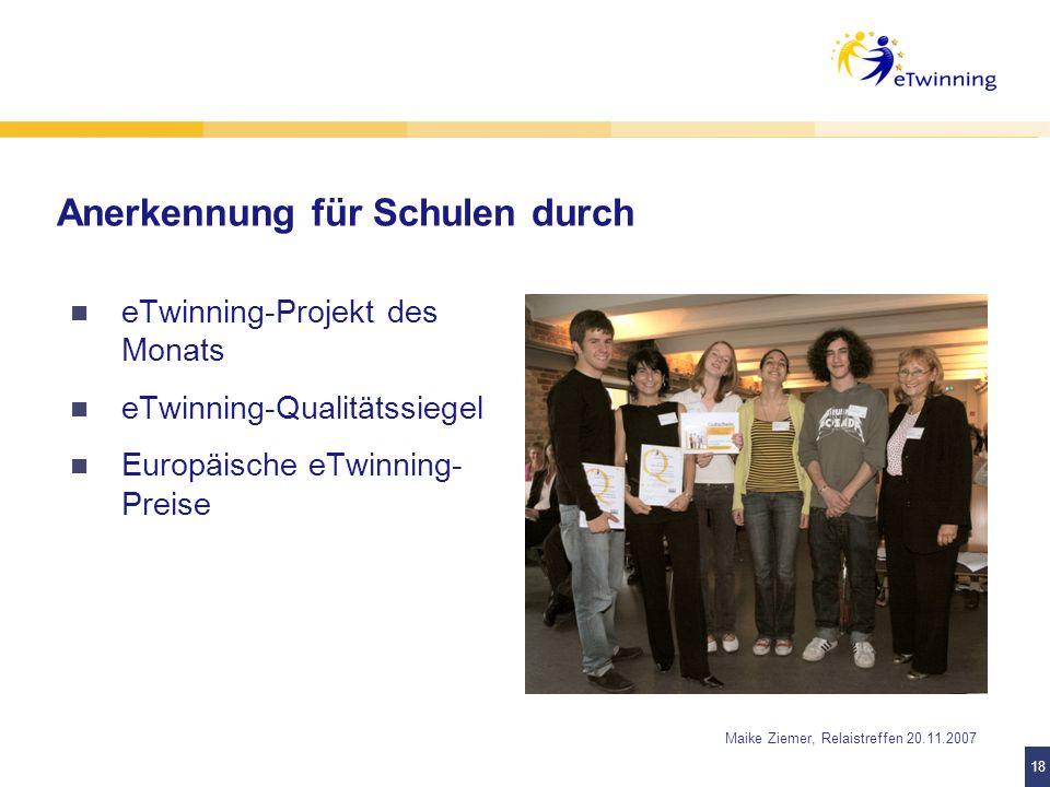 18 Maike Ziemer, Relaistreffen 20.11.2007 Anerkennung für Schulen durch eTwinning-Projekt des Monats eTwinning-Qualitätssiegel Europäische eTwinning-