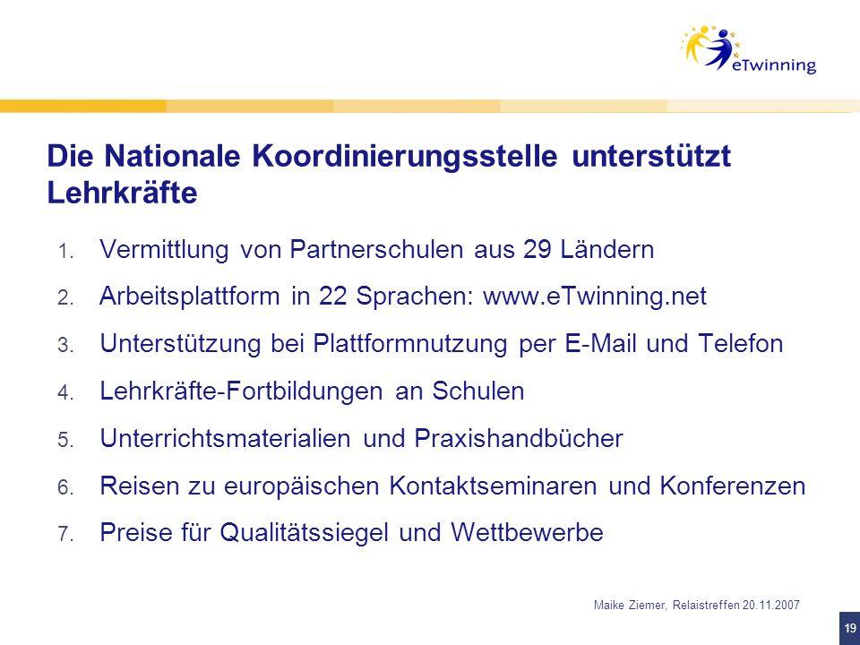 19 Maike Ziemer, Relaistreffen 20.11.2007 Die Nationale Koordinierungsstelle unterstützt Lehrkräfte 1. Vermittlung von Partnerschulen aus 29 Ländern 2
