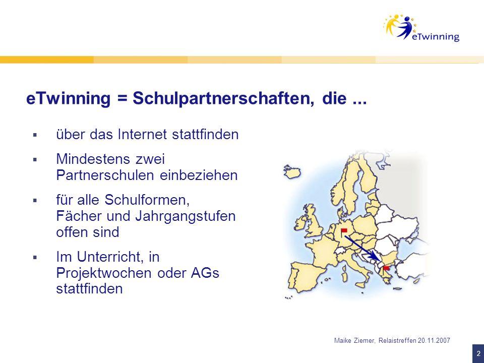 3 3 Maike Ziemer, Relaistreffen 20.11.2007 Rahmenbedingungen eTwinning Bis 2013 im Programm für lebenslanges Lernen von der Europäischen Union gefördert Begleitende Maßnahme von Comenius-Schulpartnerschaften Schulen ans Netz e.V.