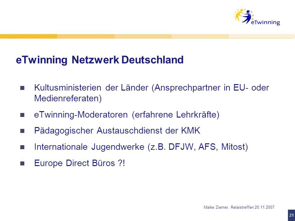 21 Maike Ziemer, Relaistreffen 20.11.2007 eTwinning Netzwerk Deutschland Kultusministerien der Länder (Ansprechpartner in EU- oder Medienreferaten) eT
