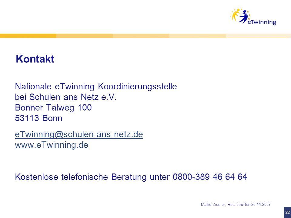 22 Maike Ziemer, Relaistreffen 20.11.2007 Kontakt Nationale eTwinning Koordinierungsstelle bei Schulen ans Netz e.V. Bonner Talweg 100 53113 Bonn eTwi