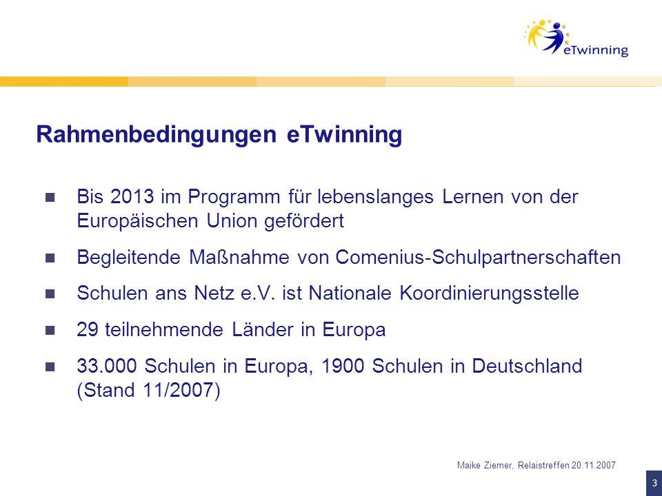 3 3 Maike Ziemer, Relaistreffen 20.11.2007 Rahmenbedingungen eTwinning Bis 2013 im Programm für lebenslanges Lernen von der Europäischen Union geförde