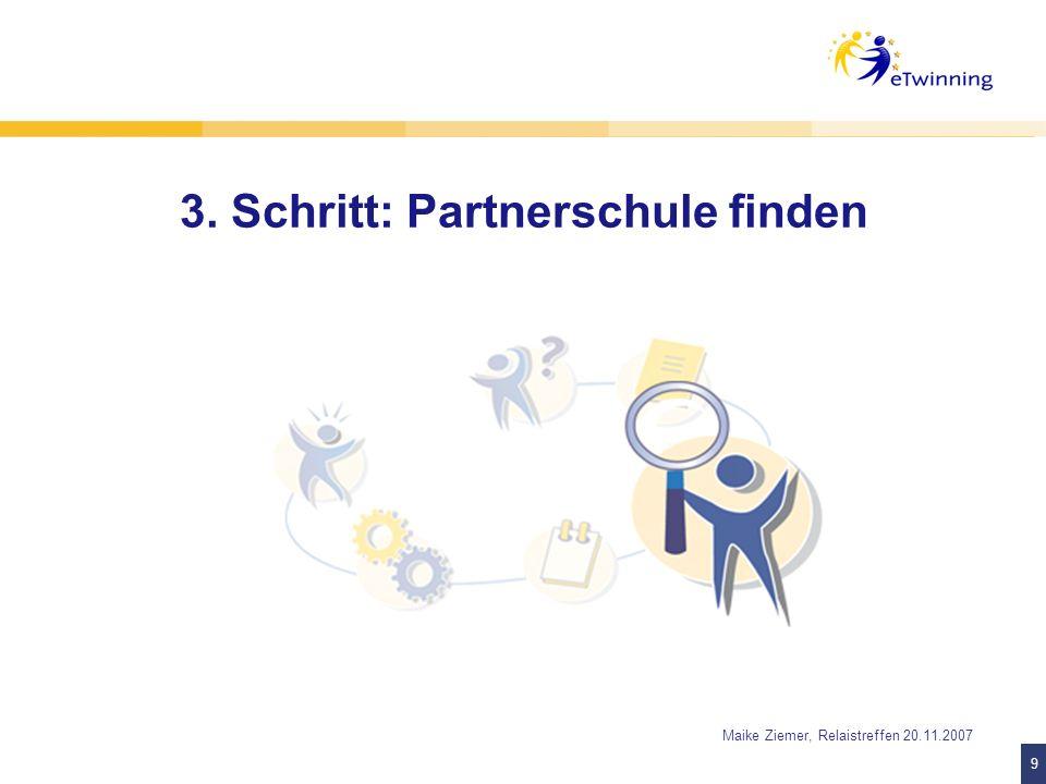 9 9 Maike Ziemer, Relaistreffen 20.11.2007 3. Schritt: Partnerschule finden