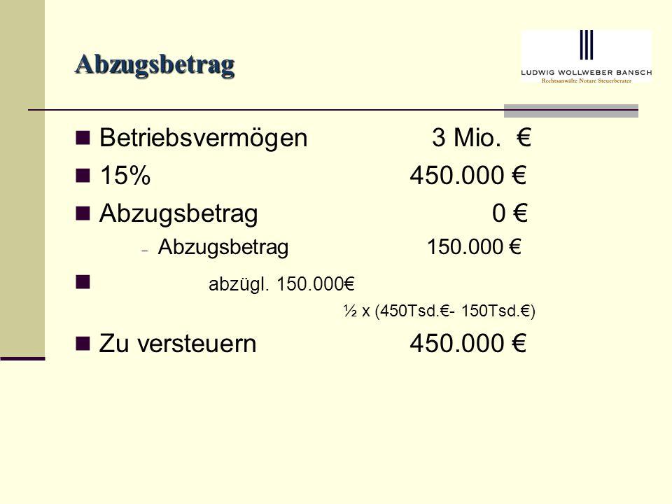 Abzugsbetrag Betriebsvermögen 3 Mio.15%450.000 Abzugsbetrag 0 Abzugsbetrag 150.000 abzügl.