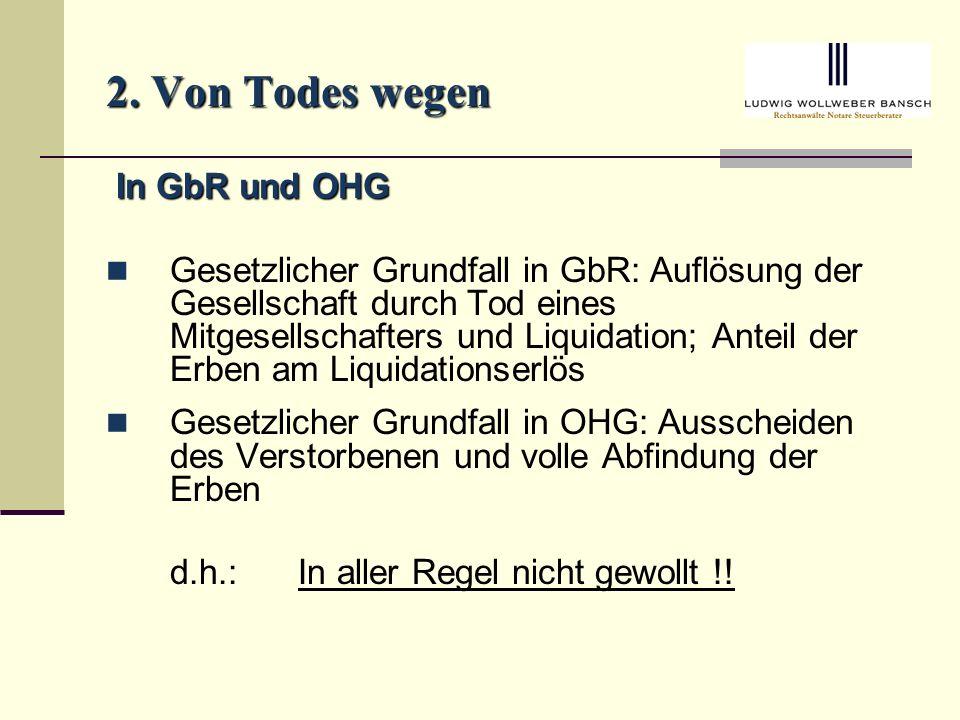 2. Von Todes wegen In GbR und OHG In GbR und OHG Gesetzlicher Grundfall in GbR: Auflösung der Gesellschaft durch Tod eines Mitgesellschafters und Liqu
