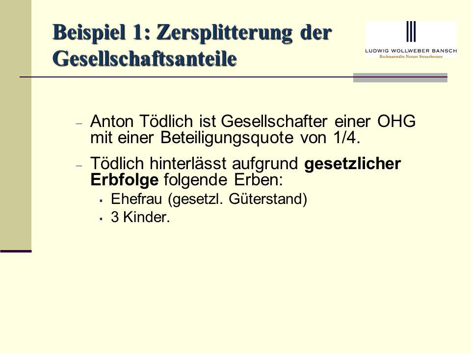 Beispiel 1: Zersplitterung der Gesellschaftsanteile Anton Tödlich ist Gesellschafter einer OHG mit einer Beteiligungsquote von 1/4.