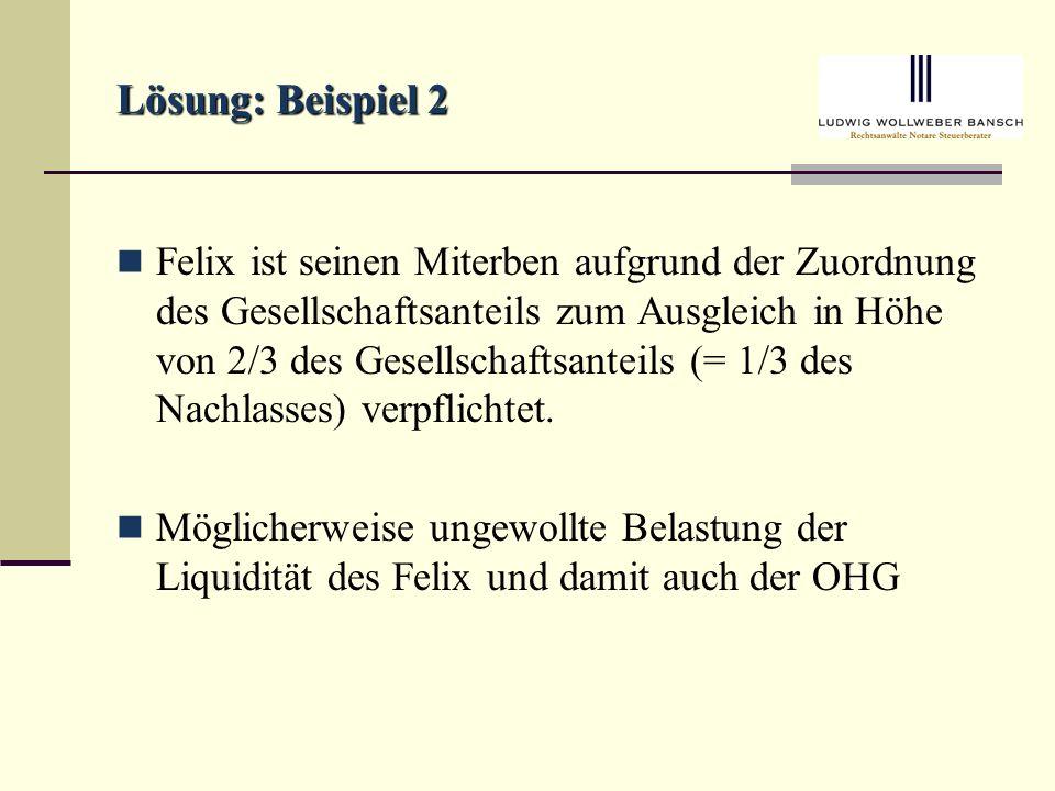 Lösung: Beispiel 2 Felix ist seinen Miterben aufgrund der Zuordnung des Gesellschaftsanteils zum Ausgleich in Höhe von 2/3 des Gesellschaftsanteils (= 1/3 des Nachlasses) verpflichtet.