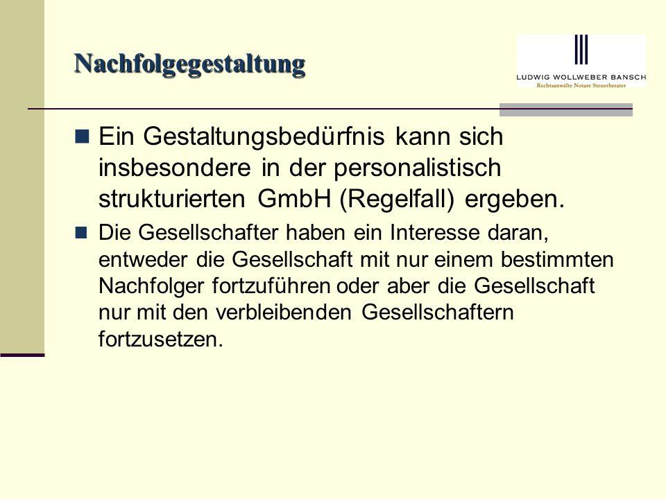 Nachfolgegestaltung Ein Gestaltungsbedürfnis kann sich insbesondere in der personalistisch strukturierten GmbH (Regelfall) ergeben.