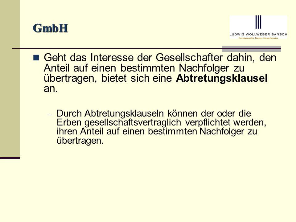 GmbH Geht das Interesse der Gesellschafter dahin, den Anteil auf einen bestimmten Nachfolger zu übertragen, bietet sich eine Abtretungsklausel an.