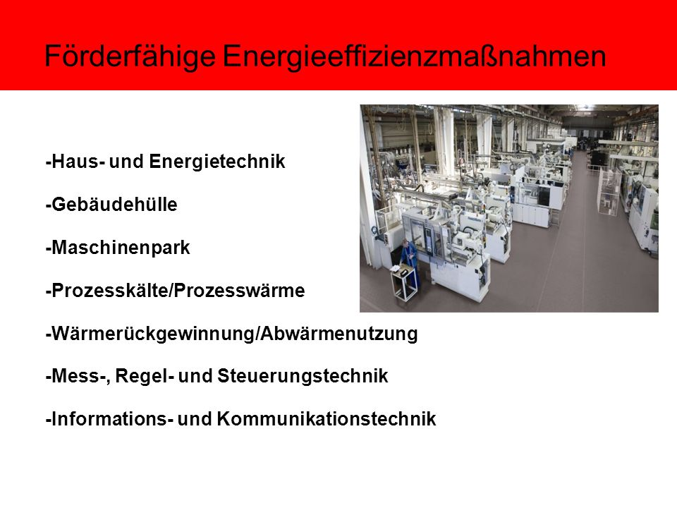 Förderfähige Energieeffizienzmaßnahmen -Haus- und Energietechnik -Gebäudehülle -Maschinenpark -Prozesskälte/Prozesswärme -Wärmerückgewinnung/Abwärmenutzung -Mess-, Regel- und Steuerungstechnik -Informations- und Kommunikationstechnik