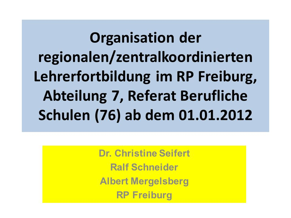 Organisation der regionalen/zentralkoordinierten Lehrerfortbildung im RP Freiburg, Abteilung 7, Referat Berufliche Schulen (76) ab dem 01.01.2012 Dr.