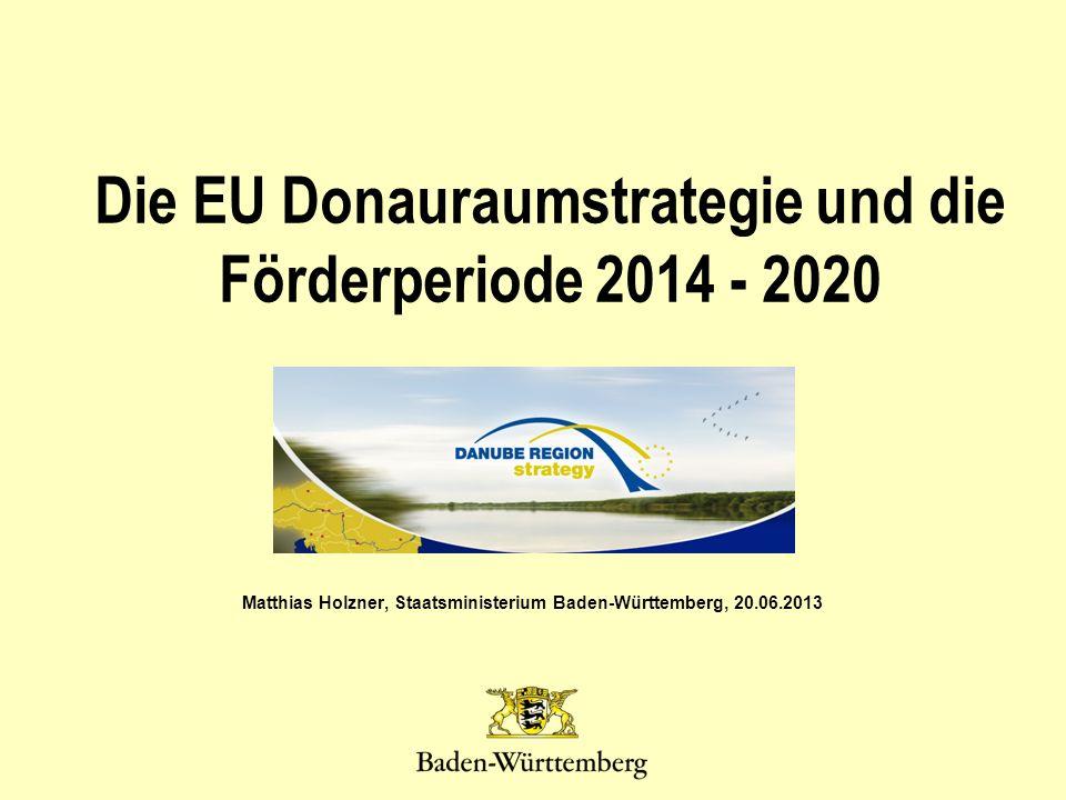 Die EU Donauraumstrategie und die Förderperiode 2014 - 2020 Matthias Holzner, Staatsministerium Baden-Württemberg, 20.06.2013