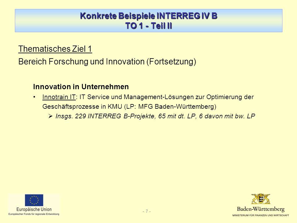 - 7 - Konkrete Beispiele INTERREG IV B TO 1 - Teil II Thematisches Ziel 1 Bereich Forschung und Innovation (Fortsetzung) Innovation in Unternehmen Innotrain IT: IT Service und Management-Lösungen zur Optimierung der Geschäftsprozesse in KMU (LP: MFG Baden-Württemberg) Insgs.