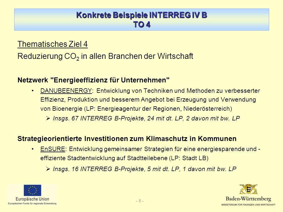 - 8 - Konkrete Beispiele INTERREG IV B TO 4 Thematisches Ziel 4 Reduzierung CO 2 in allen Branchen der Wirtschaft Netzwerk Energieeffizienz für Unternehmen DANUBEENERGY: Entwicklung von Techniken und Methoden zu verbesserter Effizienz, Produktion und besserem Angebot bei Erzeugung und Verwendung von Bioenergie (LP: Energieagentur der Regionen, Niederösterreich) Insgs.