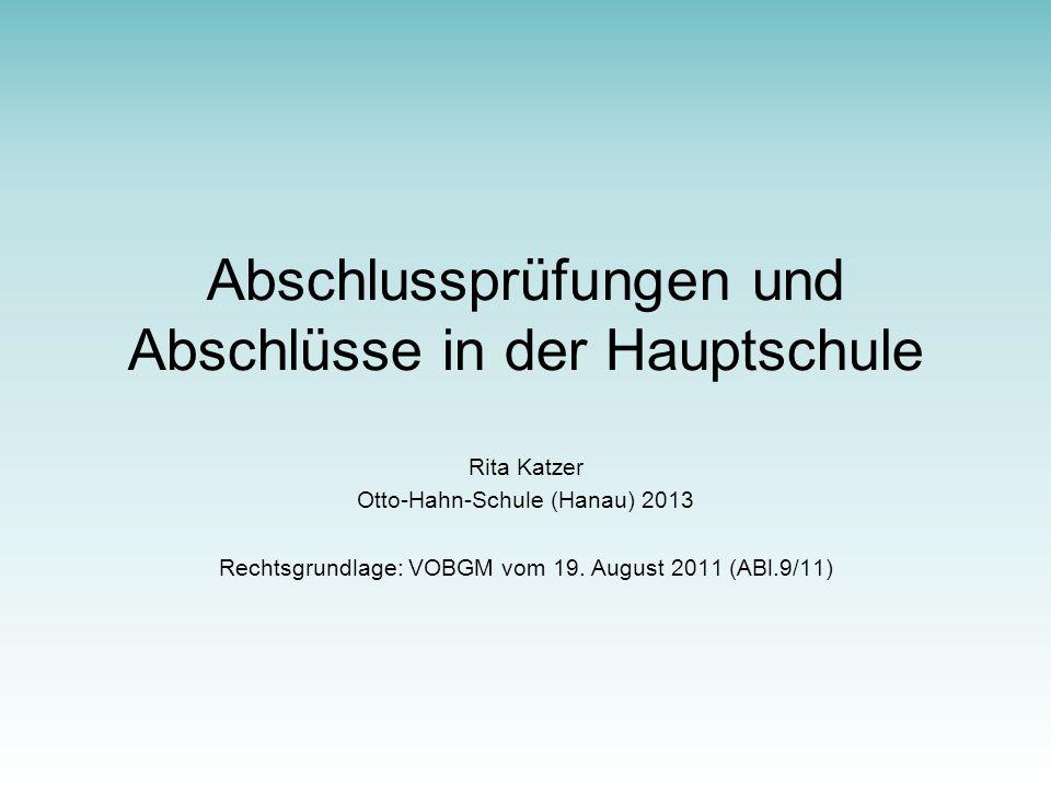 Abschlussprüfungen und Abschlüsse in der Hauptschule Rita Katzer Otto-Hahn-Schule (Hanau) 2013 Rechtsgrundlage: VOBGM vom 19.