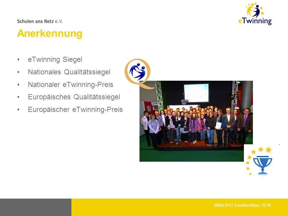 Anerkennung eTwinning Siegel Nationales Qualitätssiegel Nationaler eTwinning-Preis Europäisches Qualitätssiegel Europäischer eTwinning-Preis MBM 2011 Frankfurt/Main 15/16