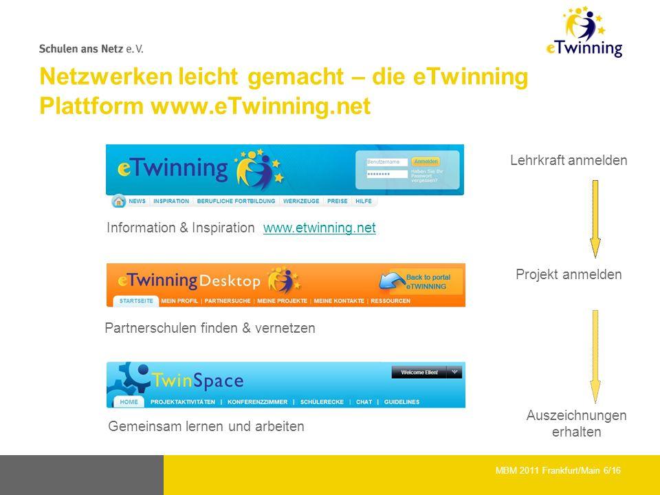 Netzwerken leicht gemacht – die eTwinning Plattform www.eTwinning.net Information & Inspiration www.etwinning.netwww.etwinning.net Partnerschulen finden & vernetzen Gemeinsam lernen und arbeiten Lehrkraft anmelden Projekt anmelden Auszeichnungen erhalten MBM 2011 Frankfurt/Main 6/16
