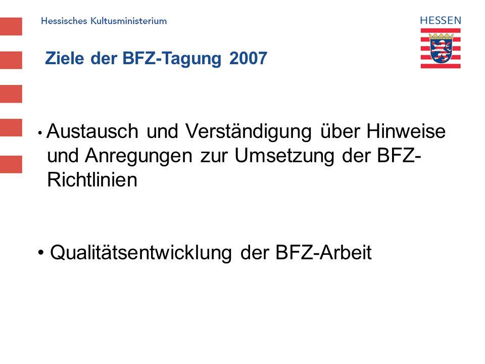 Ziele der BFZ-Tagung 2007 Austausch und Verständigung über Hinweise und Anregungen zur Umsetzung der BFZ- Richtlinien Qualitätsentwicklung der BFZ-Arb