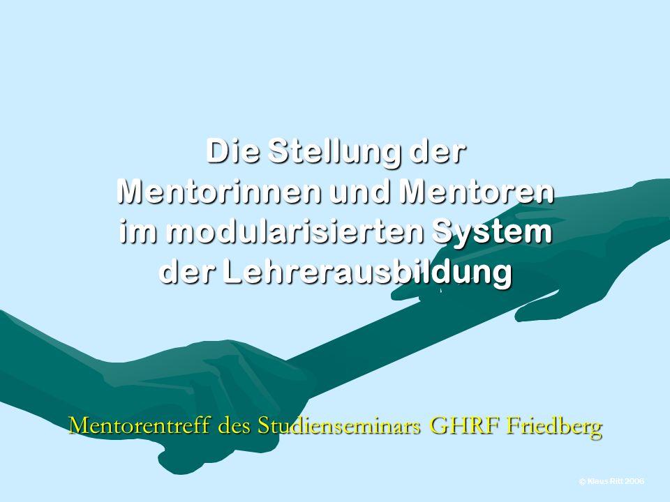 Die Stellung der Mentorinnen und Mentoren im modularisierten System der Lehrerausbildung Mentorentreff des Studienseminars GHRF Friedberg © Klaus Ritt 2006