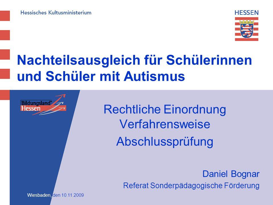 Nachteilsausgleich für Schülerinnen und Schüler mit Autismus Rechtliche Einordnung Verfahrensweise Abschlussprüfung Daniel Bognar Referat Sonderpädagogische Förderung Wiesbaden, den 10.11.2009
