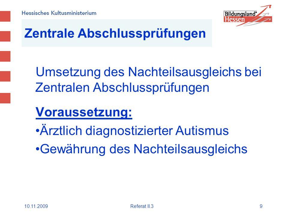 10.11.2009Referat II.39 Zentrale Abschlussprüfungen Umsetzung des Nachteilsausgleichs bei Zentralen Abschlussprüfungen Voraussetzung: Ärztlich diagnostizierter Autismus Gewährung des Nachteilsausgleichs