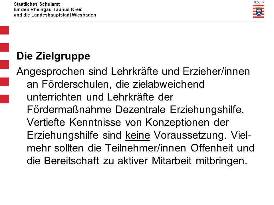 Staatliches Schulamt für den Rheingau-Taunus-Kreis und die Landeshauptstadt Wiesbaden Die Zielgruppe Angesprochen sind Lehrkräfte und Erzieher/innen an Förderschulen, die zielabweichend unterrichten und Lehrkräfte der Fördermaßnahme Dezentrale Erziehungshilfe.
