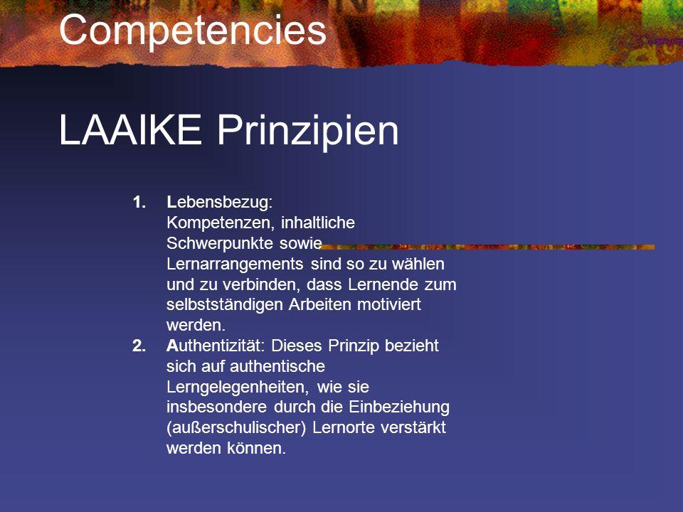 Competencies LAAIKE Prinzipien 1.Lebensbezug: Kompetenzen, inhaltliche Schwerpunkte sowie Lernarrangements sind so zu wählen und zu verbinden, dass Le