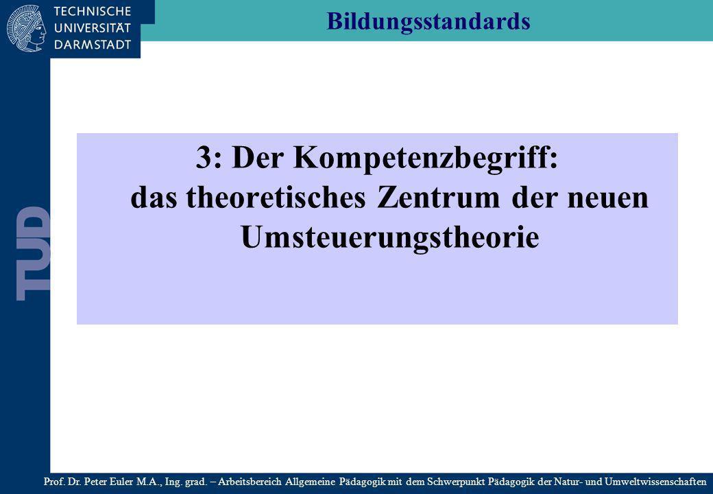 Bildungsstandards 3: Der Kompetenzbegriff: das theoretisches Zentrum der neuen Umsteuerungstheorie Prof. Dr. Peter Euler M.A., Ing. grad. – Arbeitsber