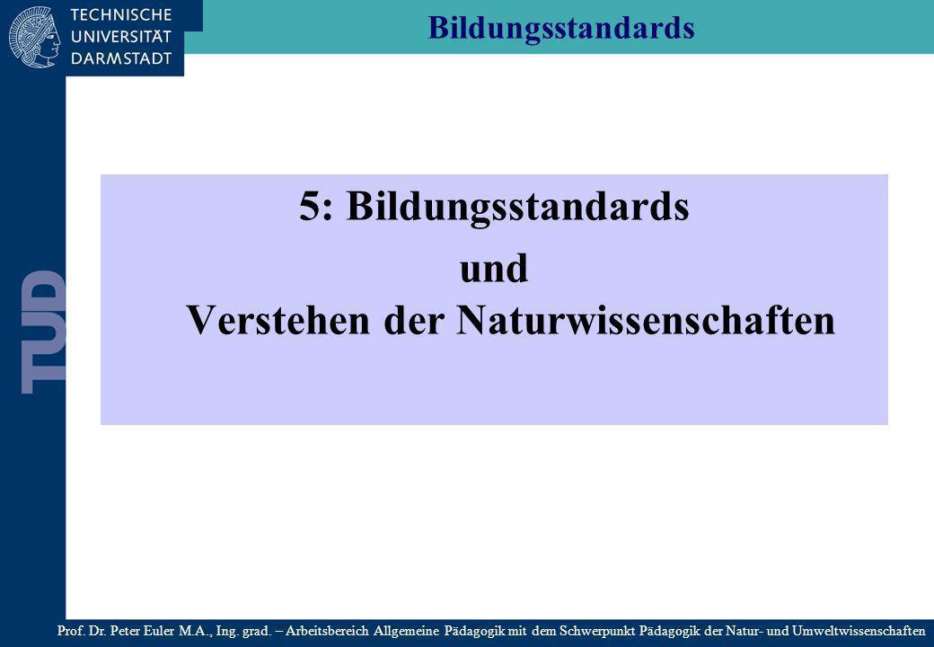 Bildungsstandards 5: Bildungsstandards und Verstehen der Naturwissenschaften Prof. Dr. Peter Euler M.A., Ing. grad. – Arbeitsbereich Allgemeine Pädago