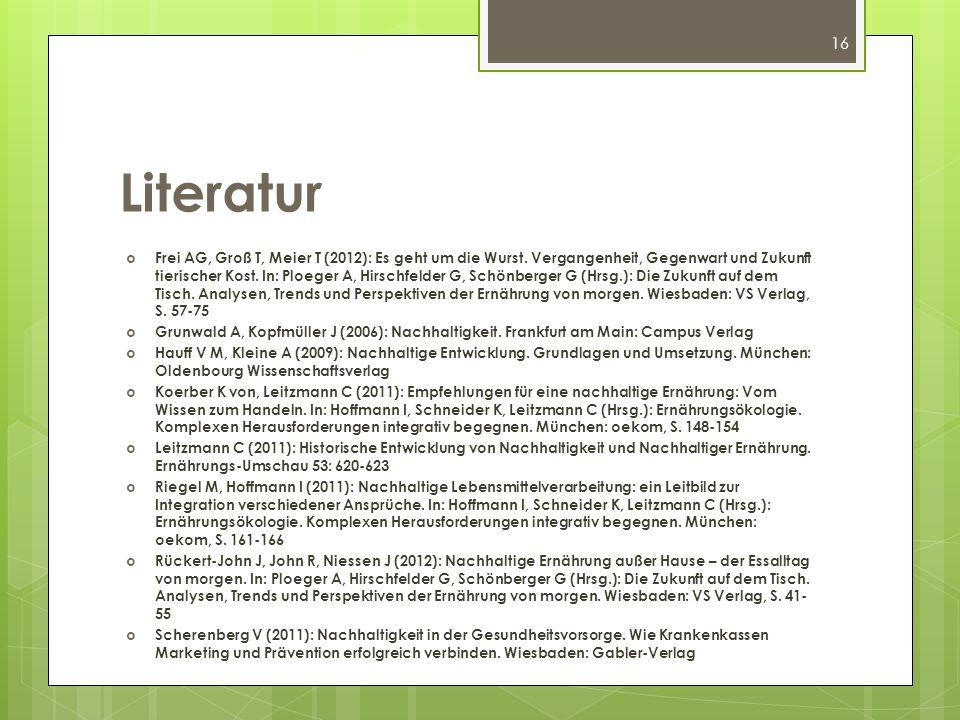 16 Literatur Frei AG, Groß T, Meier T (2012): Es geht um die Wurst. Vergangenheit, Gegenwart und Zukunft tierischer Kost. In: Ploeger A, Hirschfelder