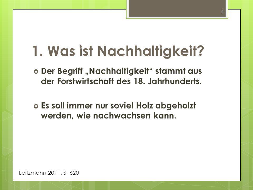 4 Der Begriff Nachhaltigkeit stammt aus der Forstwirtschaft des 18. Jahrhunderts. Es soll immer nur soviel Holz abgeholzt werden, wie nachwachsen kann