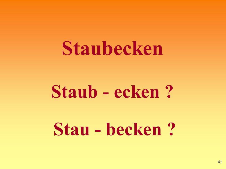 45 Staubecken Staub - ecken ? Stau - becken ?